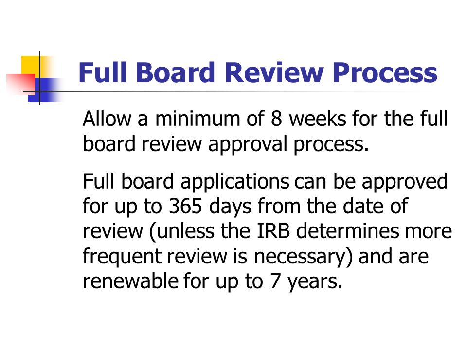 Full Board Review Process Allow a minimum of 8 weeks for the full board review approval process.