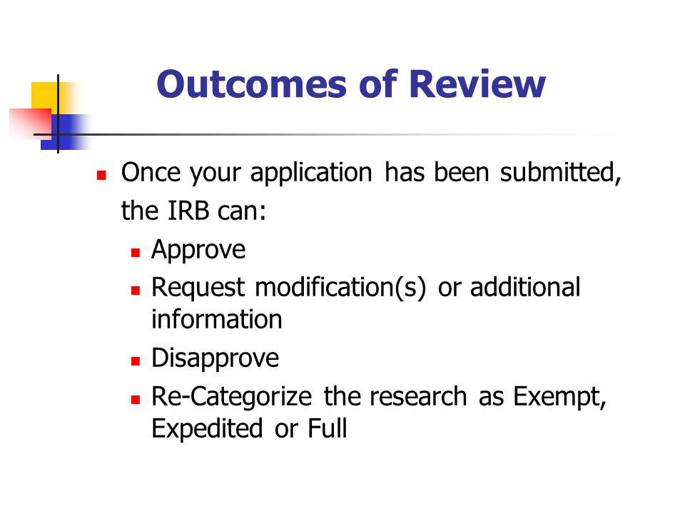 Outcomes of Review Once your application has been submitted, the IRB can: Approve Request modification(s) or additional information Disapprove Re-Categorize the research as Exempt, Expedited or Full