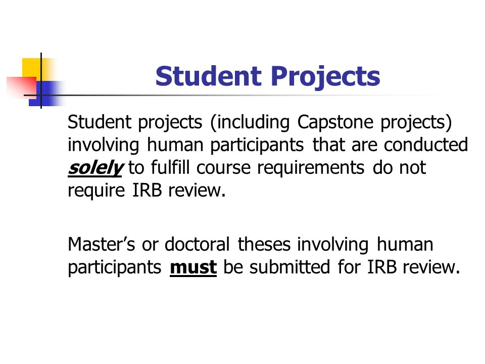 Student Projects Student projects (including Capstone projects) involving human participants that are conducted solely to fulfill course requirements do not require IRB review.