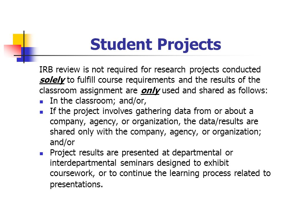 Student Projects IRB review is not required for research projects conducted solely to fulfill course requirements and the results of the classroom assignment are only used and shared as follows: In the classroom; and/or, If the project involves gathering data from or about a company, agency, or organization, the data/results are shared only with the company, agency, or organization; and/or Project results are presented at departmental or interdepartmental seminars designed to exhibit coursework, or to continue the learning process related to presentations.