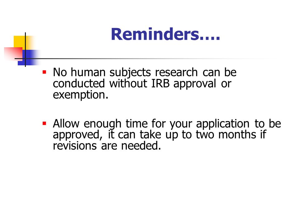 Reminders….  No human subjects research can be conducted without IRB approval or exemption.