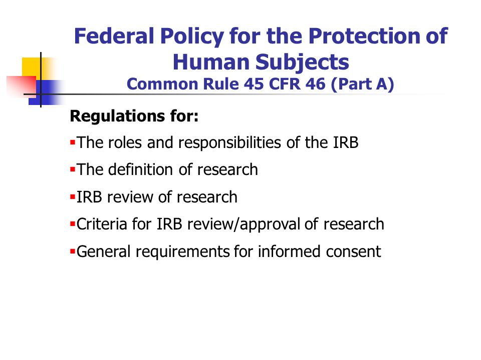 Regulations for:  The roles and responsibilities of the IRB  The definition of research  IRB review of research  Criteria for IRB review/approval of research  General requirements for informed consent Federal Policy for the Protection of Human Subjects Common Rule 45 CFR 46 (Part A)