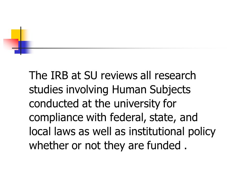 The IRB at SU reviews all research studies involving Human Subjects conducted at the university for compliance with federal, state, and local laws as well as institutional policy whether or not they are funded.