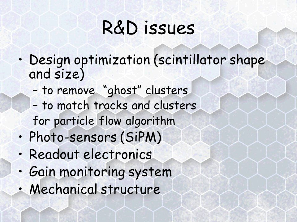 R&D issues Design optimization (scintillator shape and size) –to remove ghost clusters –to match tracks and clusters for particle flow algorithm Photo-sensors (SiPM) Readout electronics Gain monitoring system Mechanical structure