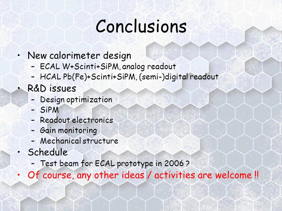 Conclusions New calorimeter design –ECAL W+Scinti+SiPM, analog readout –HCAL Pb(Fe)+Scinti+SiPM, (semi-)digital readout R&D issues –Design optimization –SiPM –Readout electronics –Gain monitoring –Mechanical structure Schedule –Test beam for ECAL prototype in