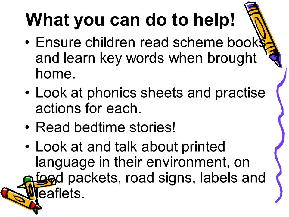 What you can do to help. Ensure children read scheme books and learn key words when brought home.