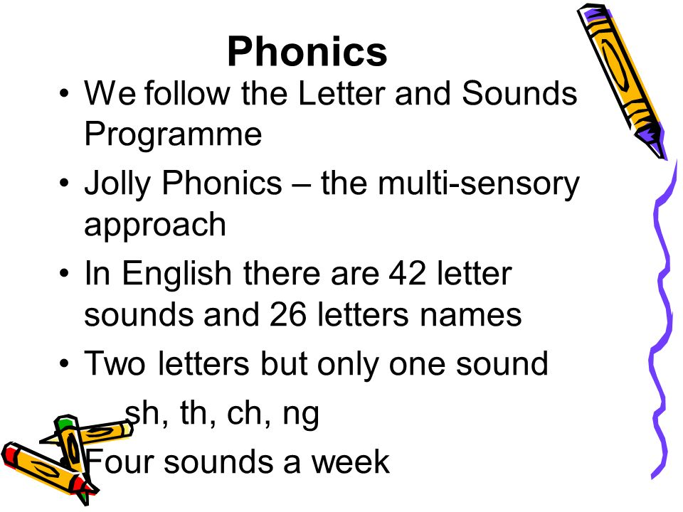 Phonics We follow the Letter and Sounds Programme Jolly Phonics – the multi-sensory approach In English there are 42 letter sounds and 26 letters names Two letters but only one sound sh, th, ch, ng Four sounds a week