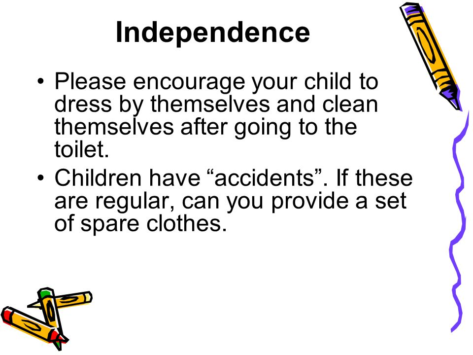 Independence Please encourage your child to dress by themselves and clean themselves after going to the toilet.
