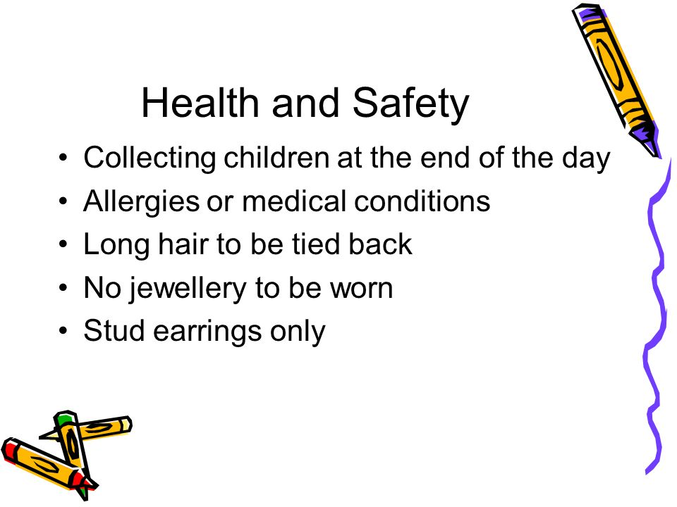 Health and Safety Collecting children at the end of the day Allergies or medical conditions Long hair to be tied back No jewellery to be worn Stud earrings only