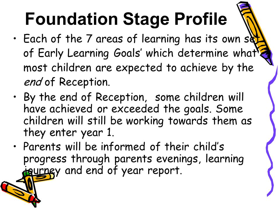 Foundation Stage Profile Each of the 7 areas of learning has its own set of Early Learning Goals' which determine what most children are expected to achieve by the end of Reception.