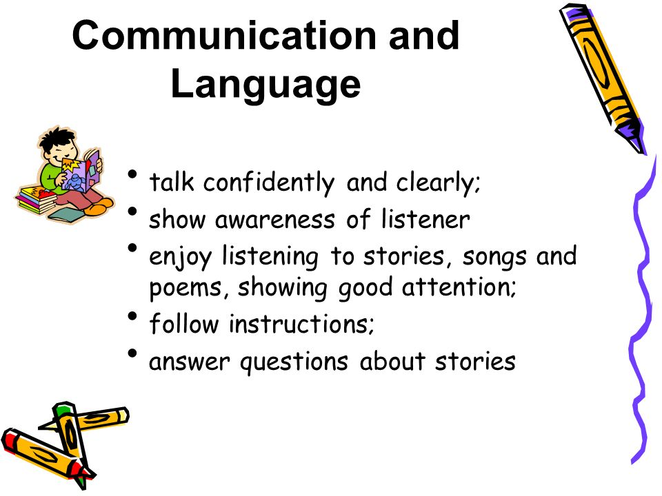 Communication and Language talk confidently and clearly; show awareness of listener enjoy listening to stories, songs and poems, showing good attention; follow instructions; answer questions about stories