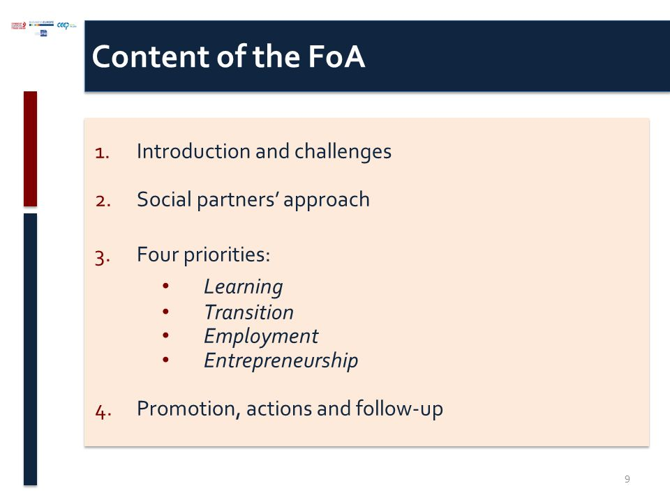 Content of the FoA 1.Introduction and challenges 2.Social partners' approach 3.Four priorities: Learning Transition Employment Entrepreneurship 4.Promotion, actions and follow-up 1.Introduction and challenges 2.Social partners' approach 3.Four priorities: Learning Transition Employment Entrepreneurship 4.Promotion, actions and follow-up 9