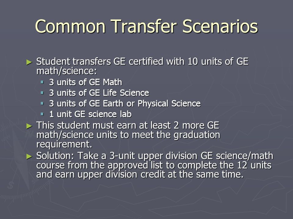 Little Known GE Rule— The 12, 12, 12 Requirement All students must accumulate  12 units of GE Science and Math  12 units of GE Arts and Humanities  12 units of GE Social Science Transfer GE certification is based on  9 units of GE Science and Math  9 units of GE Arts and Humanities  9 units of GE Social Science Students who transfer GE certified are still held to the 12:12:12 rule!
