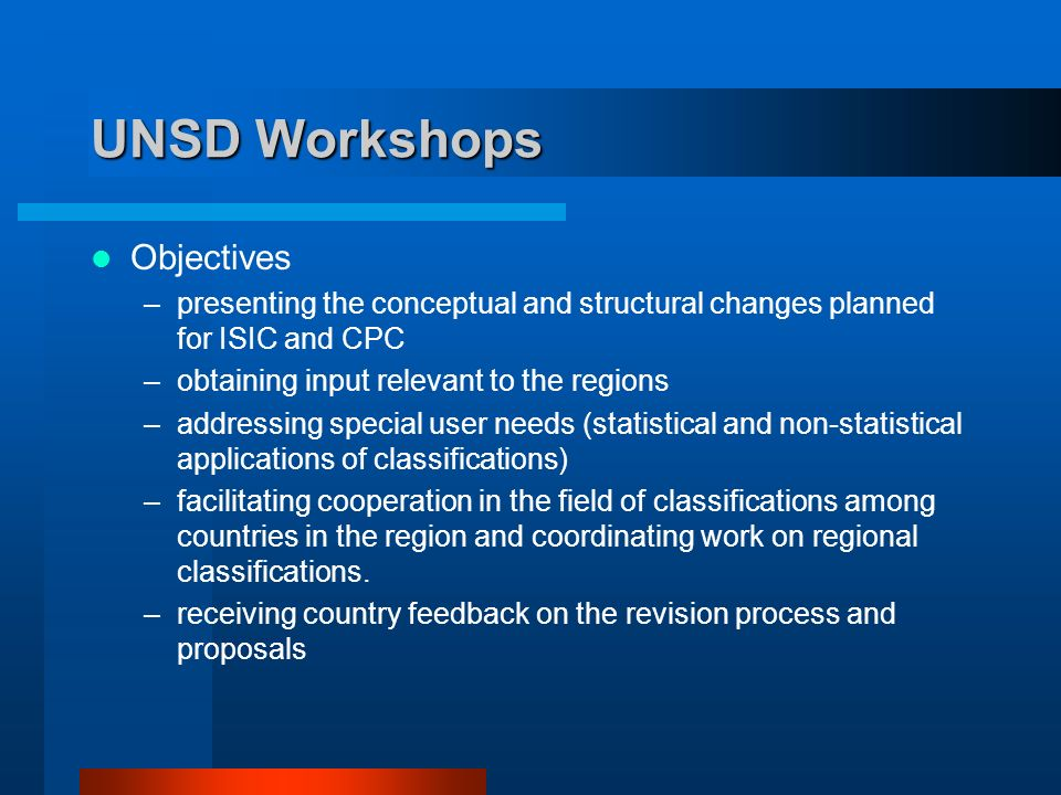 UNSD Workshops Objectives –presenting the conceptual and structural changes planned for ISIC and CPC –obtaining input relevant to the regions –addressing special user needs (statistical and non-statistical applications of classifications) –facilitating cooperation in the field of classifications among countries in the region and coordinating work on regional classifications.