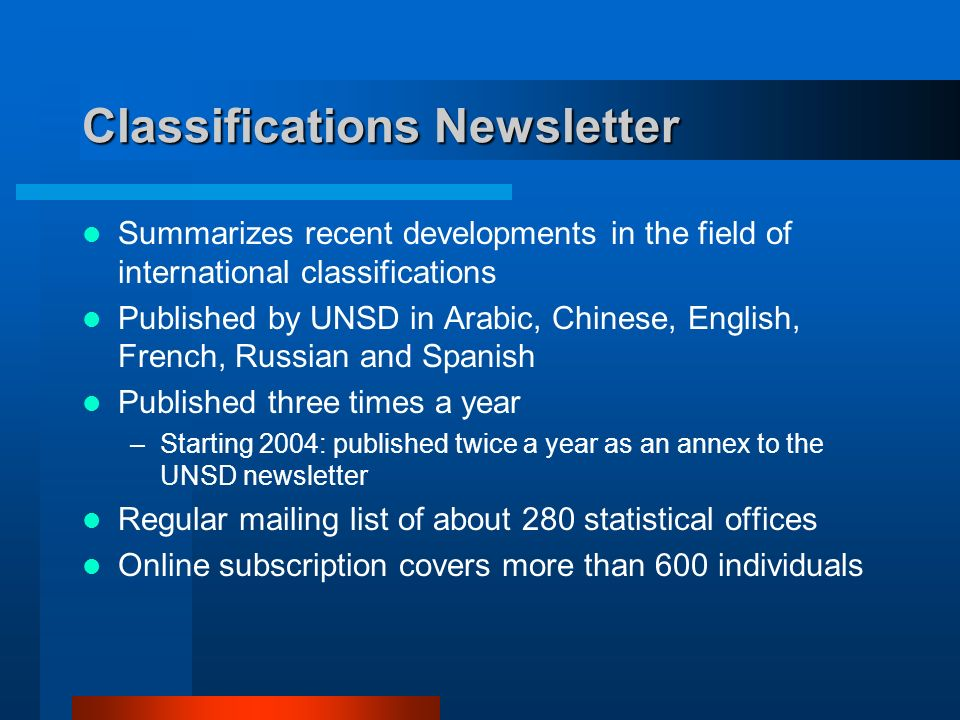 Classifications Newsletter Summarizes recent developments in the field of international classifications Published by UNSD in Arabic, Chinese, English, French, Russian and Spanish Published three times a year –Starting 2004: published twice a year as an annex to the UNSD newsletter Regular mailing list of about 280 statistical offices Online subscription covers more than 600 individuals