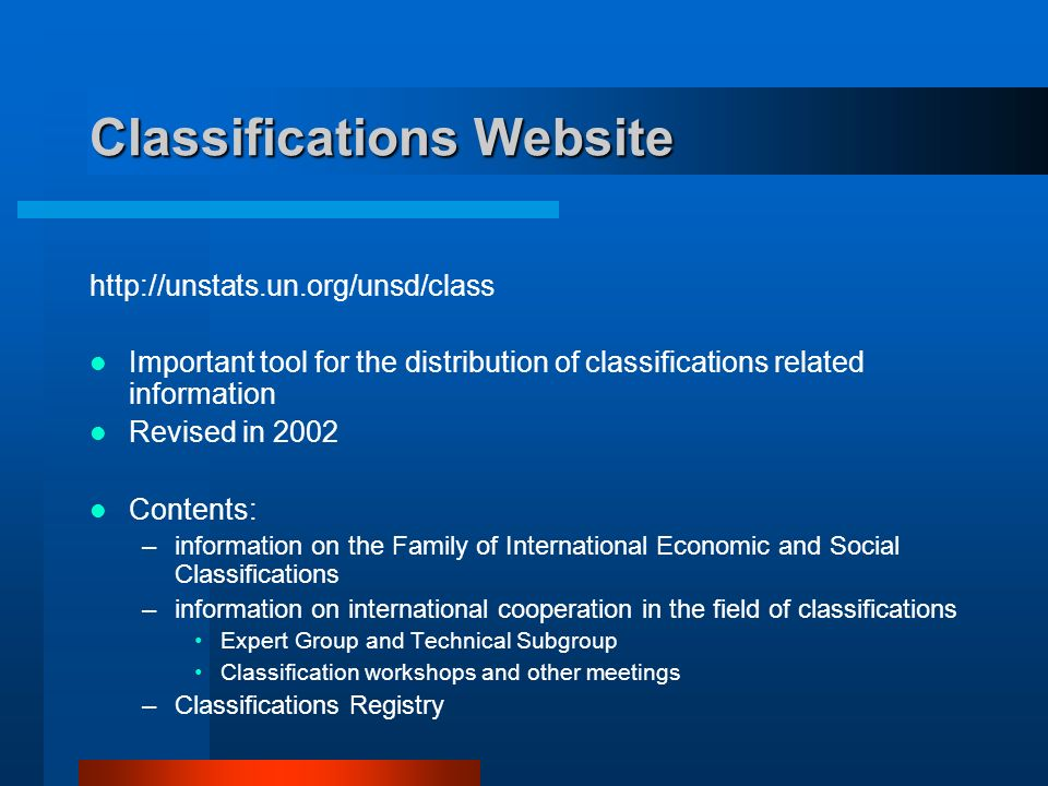 Classifications Website   Important tool for the distribution of classifications related information Revised in 2002 Contents: –information on the Family of International Economic and Social Classifications –information on international cooperation in the field of classifications Expert Group and Technical Subgroup Classification workshops and other meetings –Classifications Registry