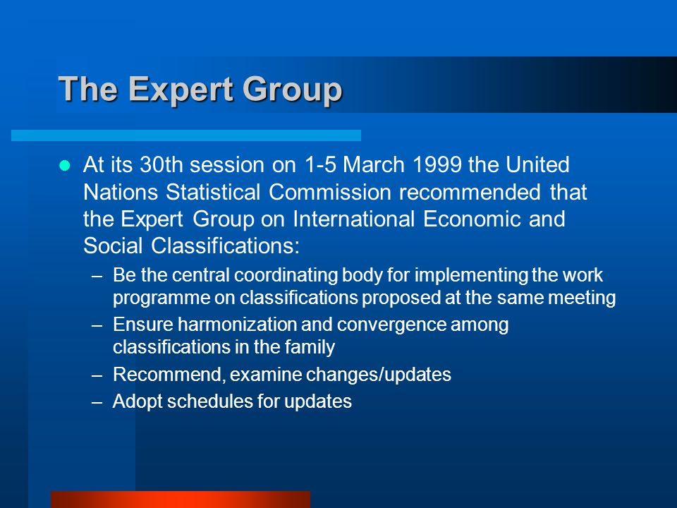 The Expert Group At its 30th session on 1-5 March 1999 the United Nations Statistical Commission recommended that the Expert Group on International Economic and Social Classifications: –Be the central coordinating body for implementing the work programme on classifications proposed at the same meeting –Ensure harmonization and convergence among classifications in the family –Recommend, examine changes/updates –Adopt schedules for updates
