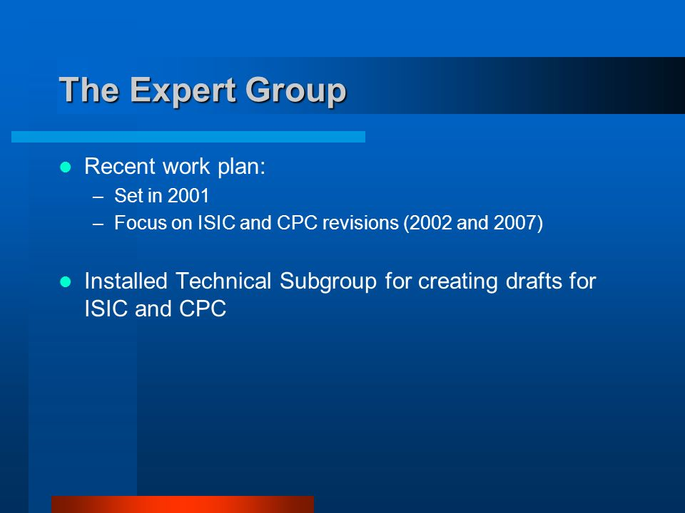 The Expert Group Recent work plan: –Set in 2001 –Focus on ISIC and CPC revisions (2002 and 2007) Installed Technical Subgroup for creating drafts for ISIC and CPC