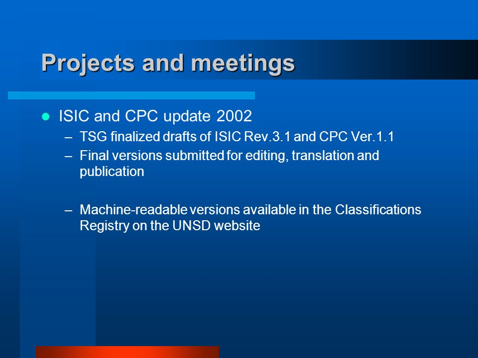 Projects and meetings ISIC and CPC update 2002 –TSG finalized drafts of ISIC Rev.3.1 and CPC Ver.1.1 –Final versions submitted for editing, translation and publication –Machine-readable versions available in the Classifications Registry on the UNSD website