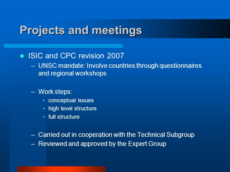 Projects and meetings ISIC and CPC revision 2007 –UNSC mandate: Involve countries through questionnaires and regional workshops –Work steps: conceptual issues high level structure full structure –Carried out in cooperation with the Technical Subgroup –Reviewed and approved by the Expert Group