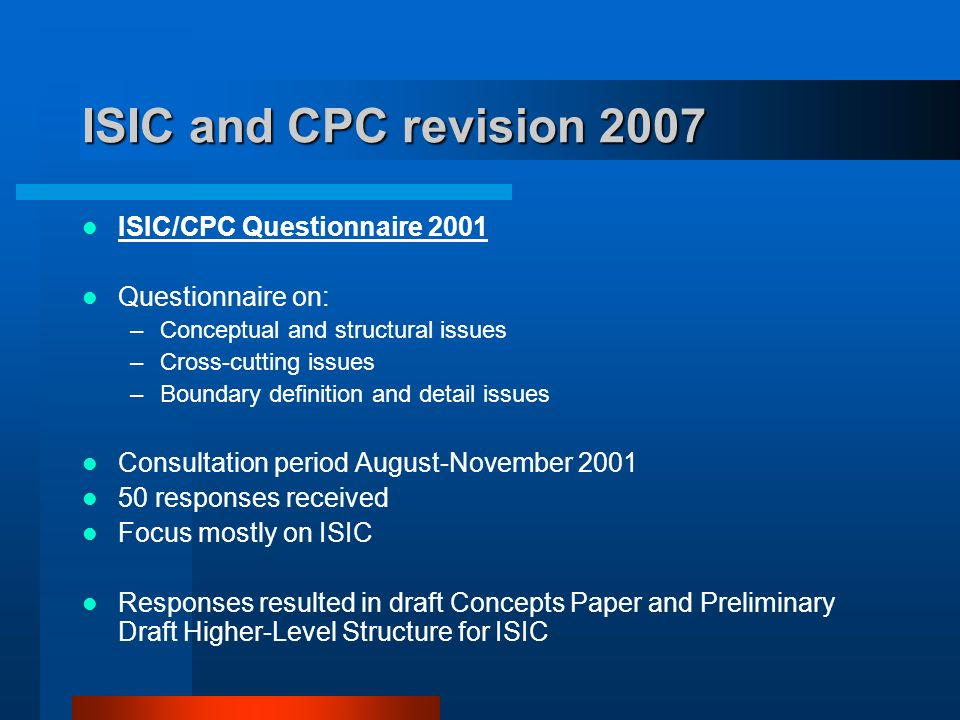ISIC and CPC revision 2007 ISIC/CPC Questionnaire 2001 Questionnaire on: –Conceptual and structural issues –Cross-cutting issues –Boundary definition and detail issues Consultation period August-November responses received Focus mostly on ISIC Responses resulted in draft Concepts Paper and Preliminary Draft Higher-Level Structure for ISIC