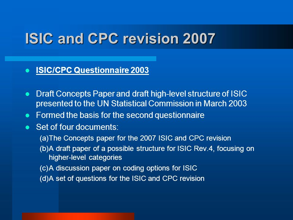 ISIC and CPC revision 2007 ISIC/CPC Questionnaire 2003 Draft Concepts Paper and draft high-level structure of ISIC presented to the UN Statistical Commission in March 2003 Formed the basis for the second questionnaire Set of four documents: (a)The Concepts paper for the 2007 ISIC and CPC revision (b)A draft paper of a possible structure for ISIC Rev.4, focusing on higher-level categories (c)A discussion paper on coding options for ISIC (d)A set of questions for the ISIC and CPC revision