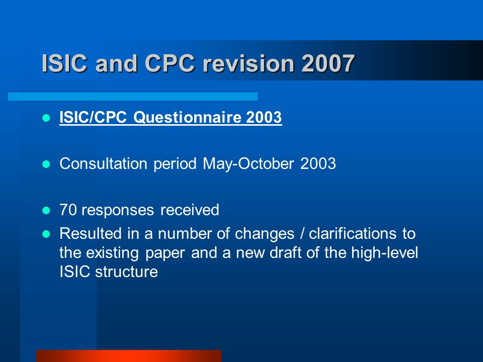 ISIC and CPC revision 2007 ISIC/CPC Questionnaire 2003 Consultation period May-October responses received Resulted in a number of changes / clarifications to the existing paper and a new draft of the high-level ISIC structure