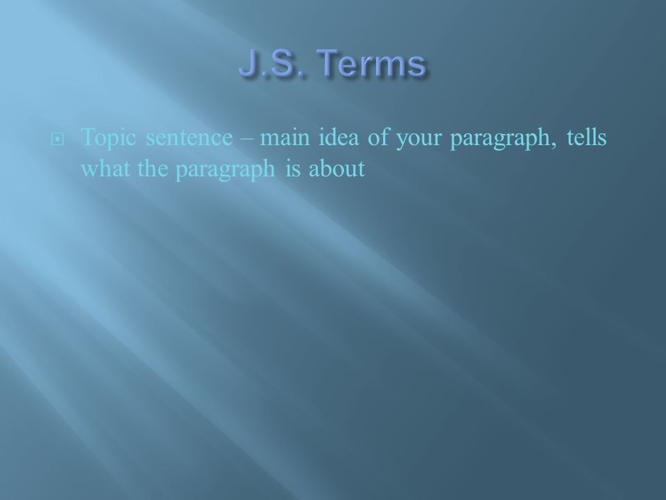  Topic sentence – main idea of your paragraph, tells what the paragraph is about