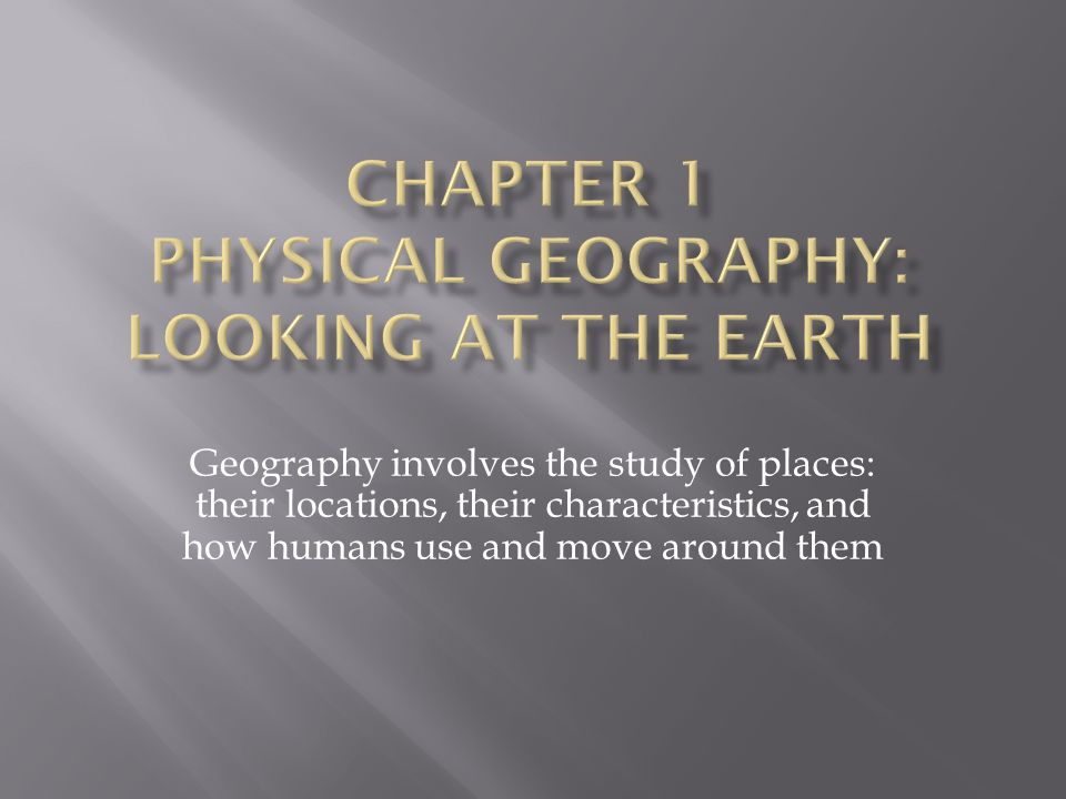 Geography involves the study of places: their locations, their characteristics, and how humans use and move around them