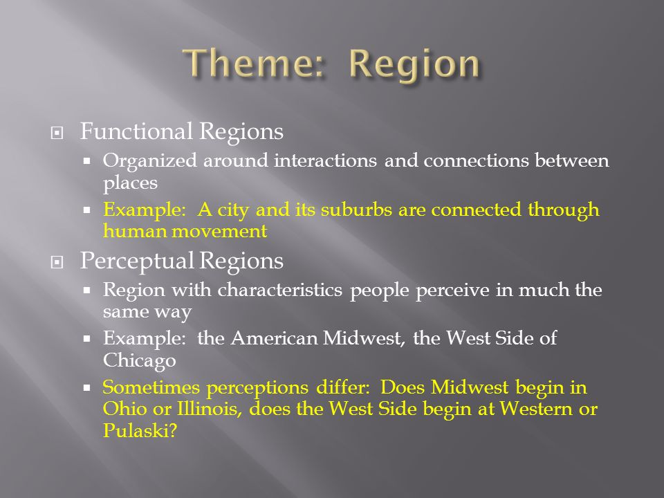  Functional Regions  Organized around interactions and connections between places  Example: A city and its suburbs are connected through human movement  Perceptual Regions  Region with characteristics people perceive in much the same way  Example: the American Midwest, the West Side of Chicago  Sometimes perceptions differ: Does Midwest begin in Ohio or Illinois, does the West Side begin at Western or Pulaski