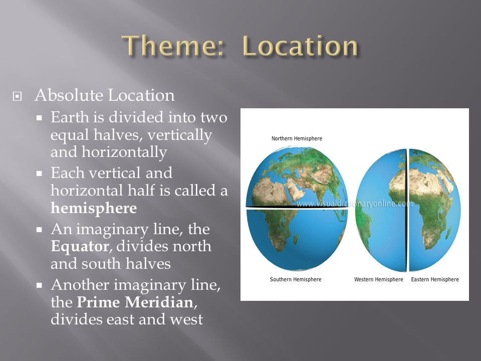  Absolute Location  Earth is divided into two equal halves, vertically and horizontally  Each vertical and horizontal half is called a hemisphere  An imaginary line, the Equator, divides north and south halves  Another imaginary line, the Prime Meridian, divides east and west
