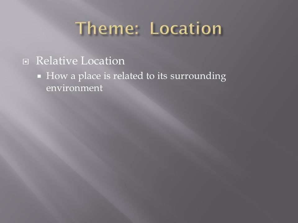  Relative Location  How a place is related to its surrounding environment
