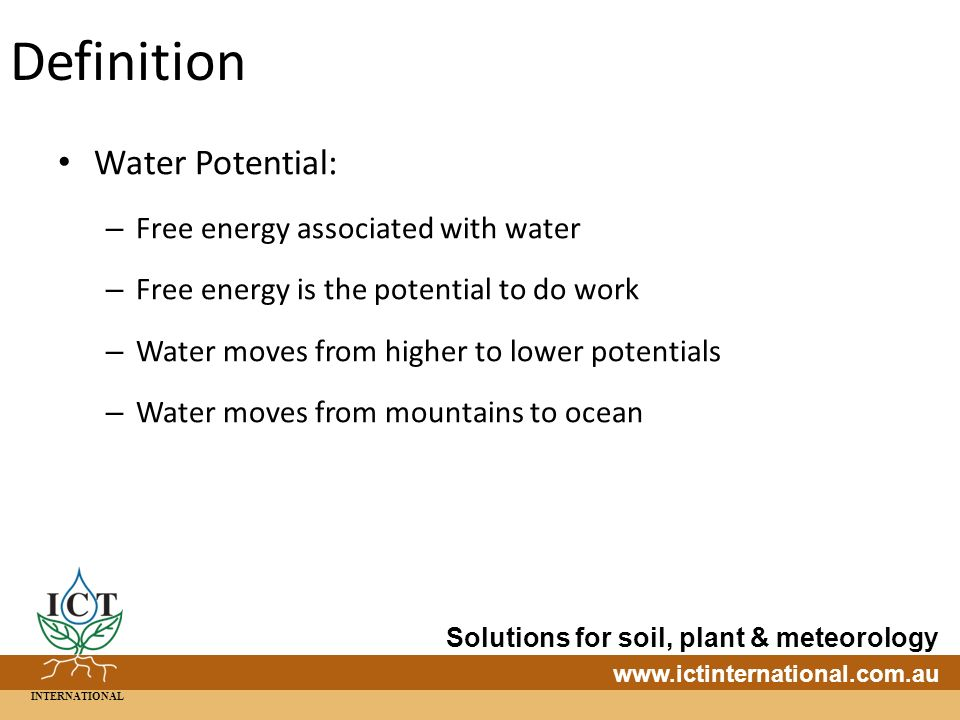 INTERNATIONAL Solutions for soil, plant & meteorology   Definition Water Potential: – Free energy associated with water – Free energy is the potential to do work – Water moves from higher to lower potentials – Water moves from mountains to ocean