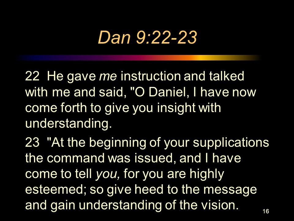 Dan 9: He gave me instruction and talked with me and said, O Daniel, I have now come forth to give you insight with understanding.