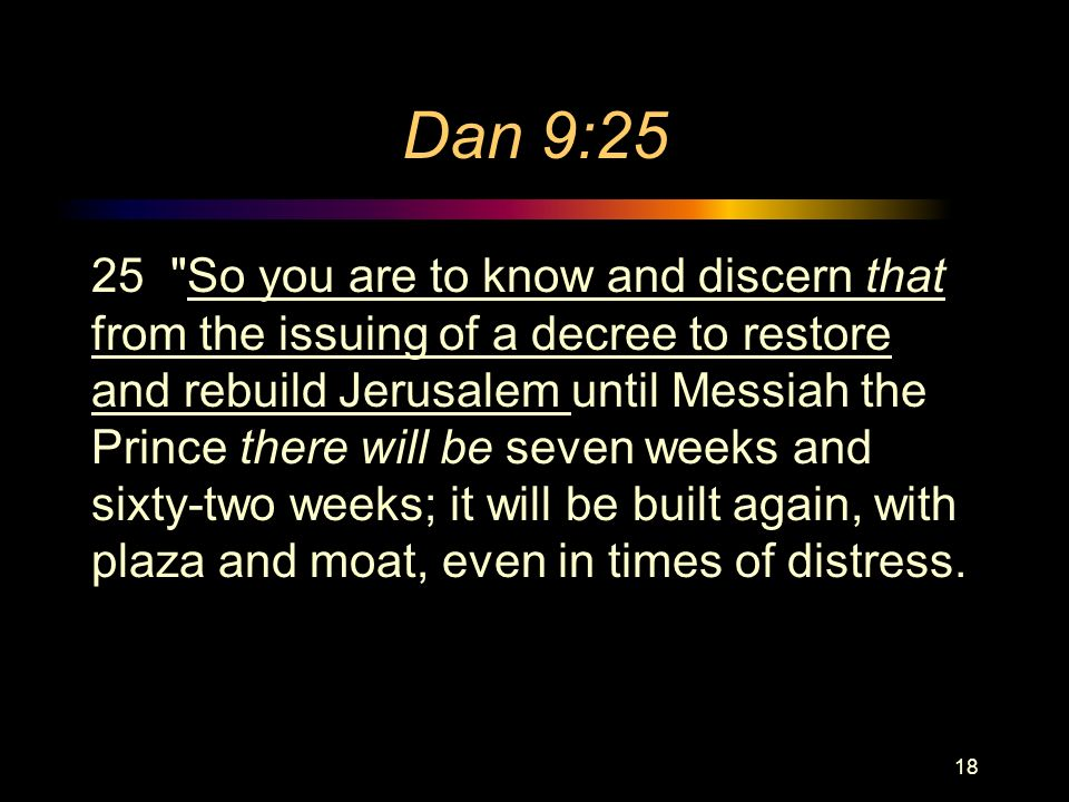 Dan 9:25 25 So you are to know and discern that from the issuing of a decree to restore and rebuild Jerusalem until Messiah the Prince there will be seven weeks and sixty-two weeks; it will be built again, with plaza and moat, even in times of distress.