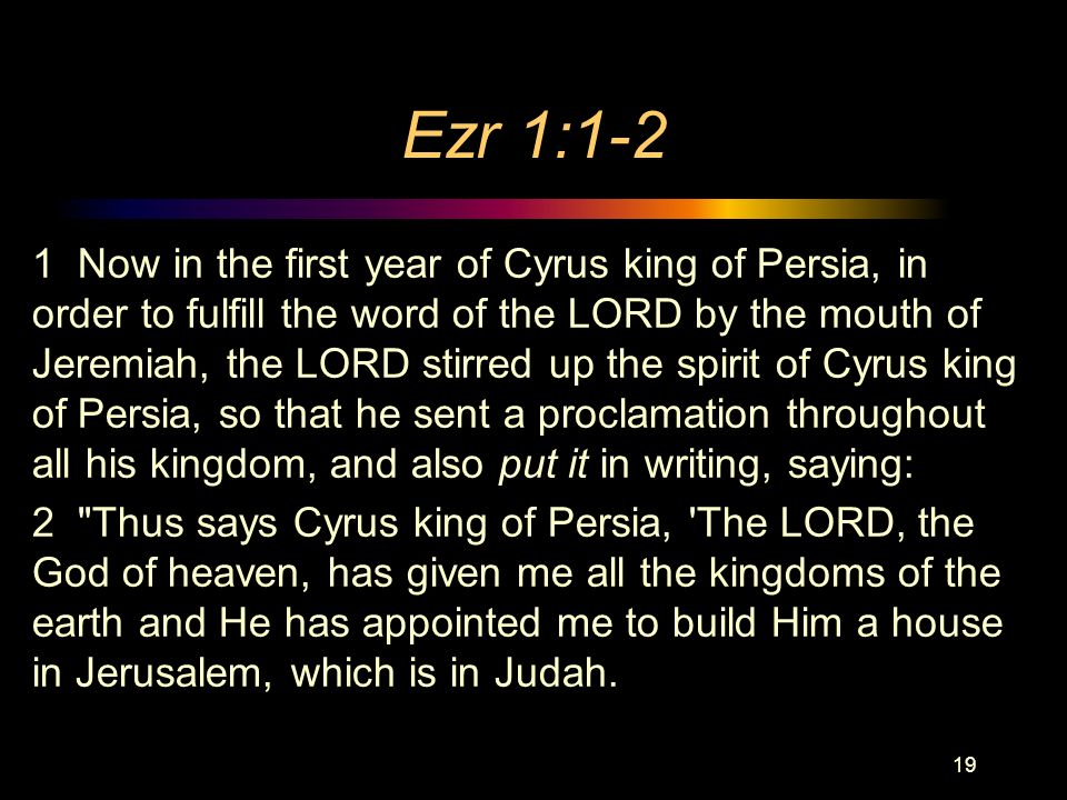 Ezr 1:1-2 1 Now in the first year of Cyrus king of Persia, in order to fulfill the word of the LORD by the mouth of Jeremiah, the LORD stirred up the spirit of Cyrus king of Persia, so that he sent a proclamation throughout all his kingdom, and also put it in writing, saying: 2 Thus says Cyrus king of Persia, The LORD, the God of heaven, has given me all the kingdoms of the earth and He has appointed me to build Him a house in Jerusalem, which is in Judah.
