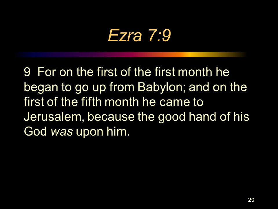 Ezra 7:9 9 For on the first of the first month he began to go up from Babylon; and on the first of the fifth month he came to Jerusalem, because the good hand of his God was upon him.