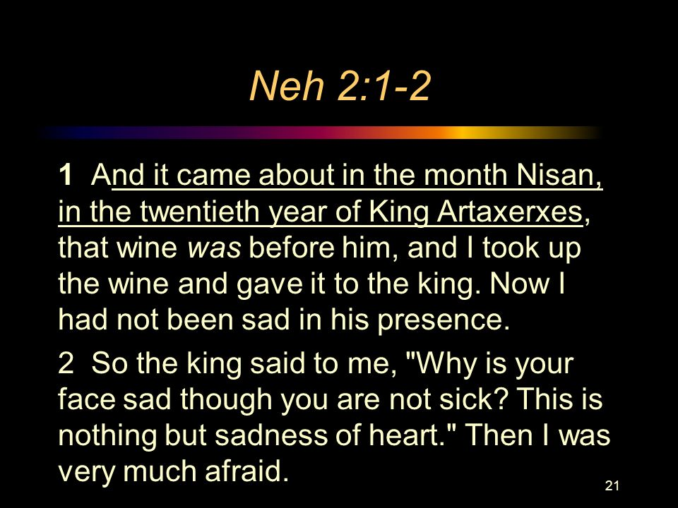 Neh 2:1-2 1 And it came about in the month Nisan, in the twentieth year of King Artaxerxes, that wine was before him, and I took up the wine and gave it to the king.
