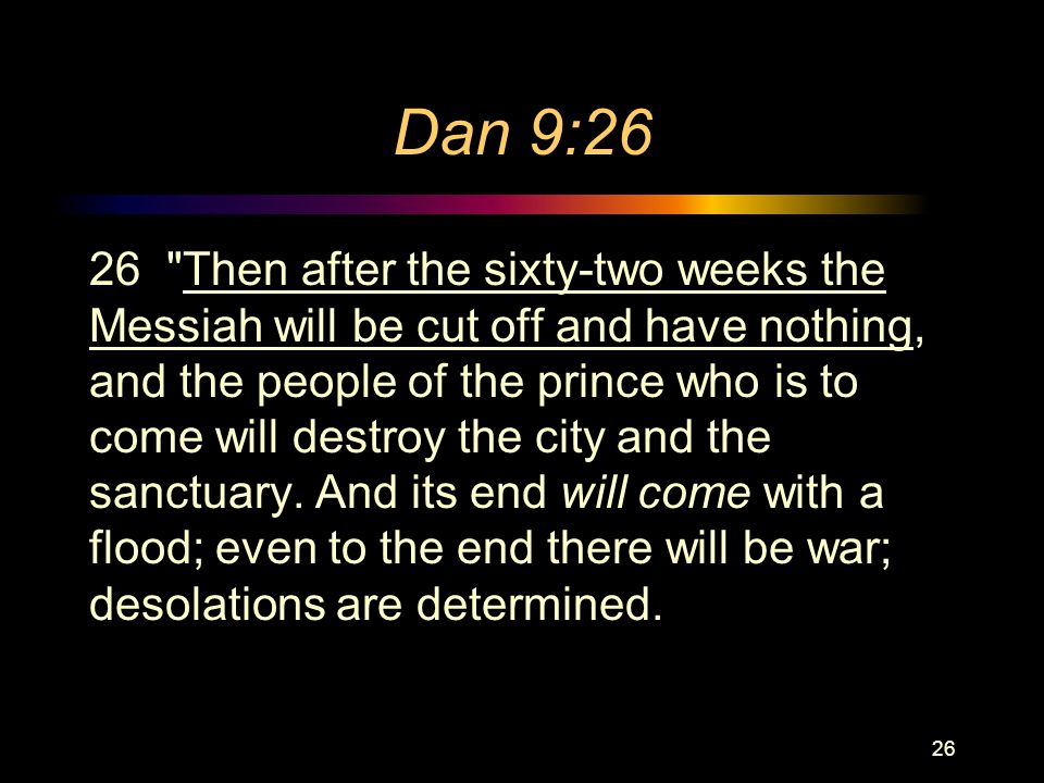 Dan 9:26 26 Then after the sixty-two weeks the Messiah will be cut off and have nothing, and the people of the prince who is to come will destroy the city and the sanctuary.