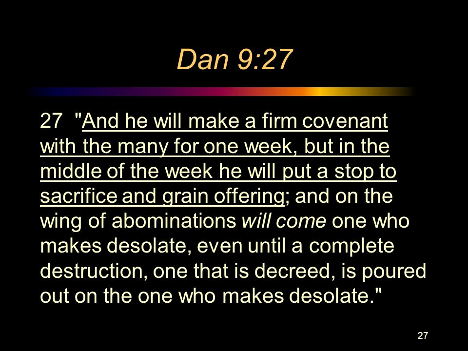 Dan 9:27 27 And he will make a firm covenant with the many for one week, but in the middle of the week he will put a stop to sacrifice and grain offering; and on the wing of abominations will come one who makes desolate, even until a complete destruction, one that is decreed, is poured out on the one who makes desolate. 27