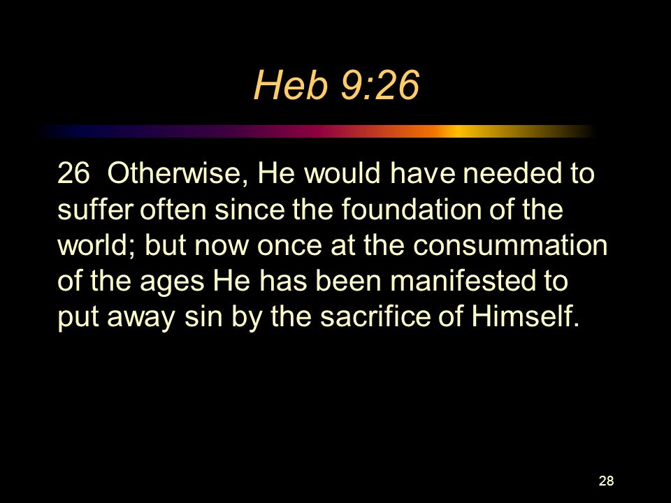 Heb 9:26 26 Otherwise, He would have needed to suffer often since the foundation of the world; but now once at the consummation of the ages He has been manifested to put away sin by the sacrifice of Himself.