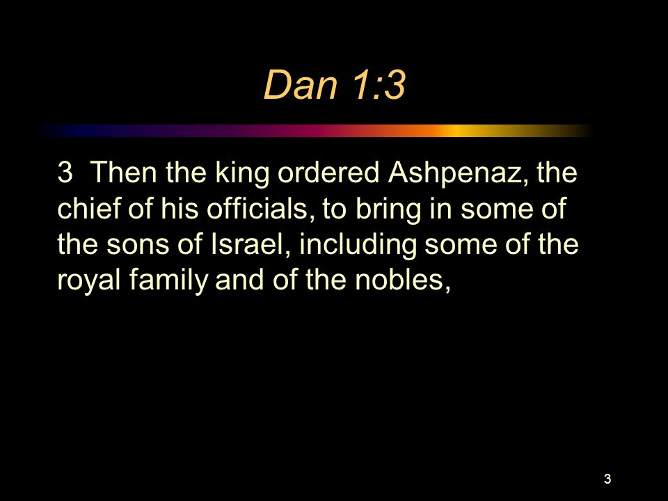 Dan 1:3 3 Then the king ordered Ashpenaz, the chief of his officials, to bring in some of the sons of Israel, including some of the royal family and of the nobles, 3