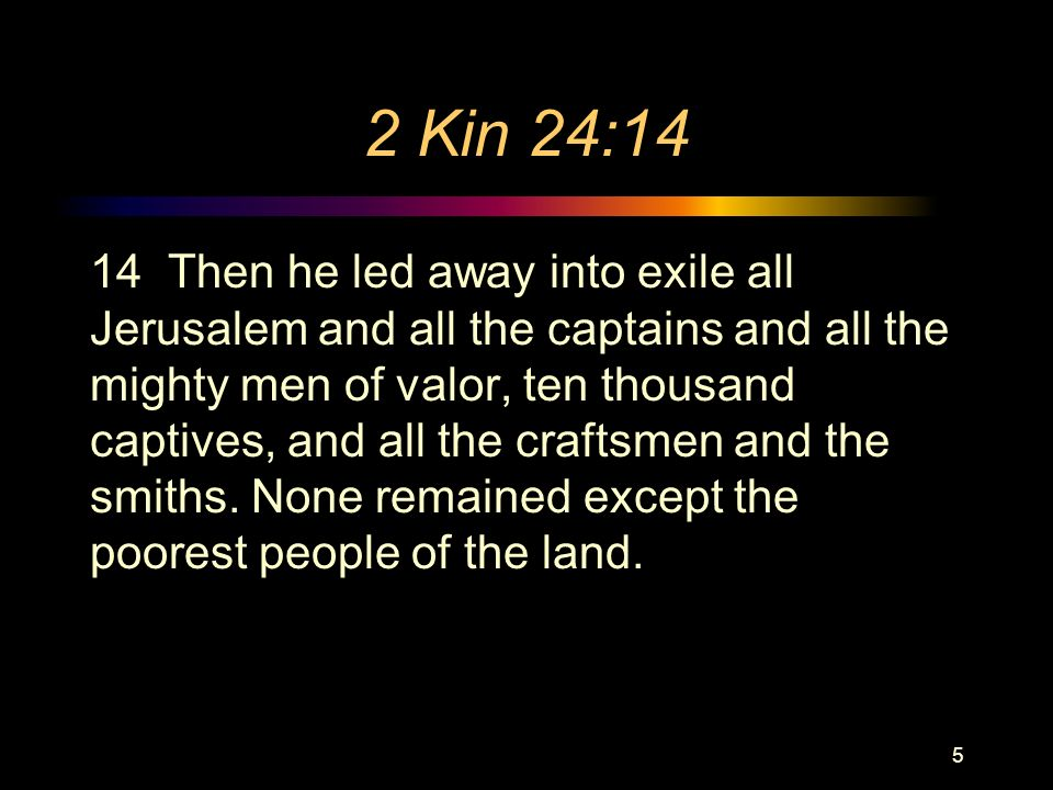 2 Kin 24:14 14 Then he led away into exile all Jerusalem and all the captains and all the mighty men of valor, ten thousand captives, and all the craftsmen and the smiths.