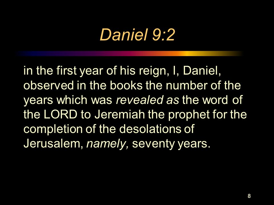Daniel 9:2 in the first year of his reign, I, Daniel, observed in the books the number of the years which was revealed as the word of the LORD to Jeremiah the prophet for the completion of the desolations of Jerusalem, namely, seventy years.
