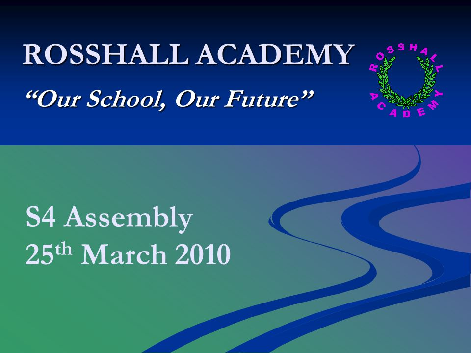 ROSSHALL ACADEMY Our School, Our Future S4 Assembly 25 th March 2010