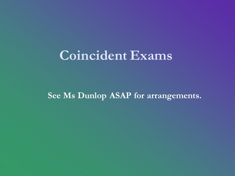 Coincident Exams See Ms Dunlop ASAP for arrangements.