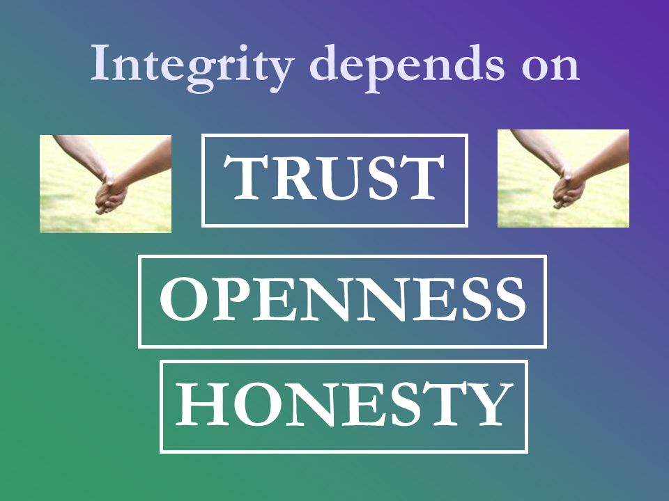 Integrity depends on TRUST OPENNESS HONESTY