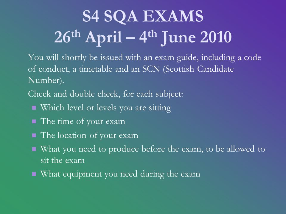 S4 SQA EXAMS 26 th April – 4 th June 2010 You will shortly be issued with an exam guide, including a code of conduct, a timetable and an SCN (Scottish Candidate Number).