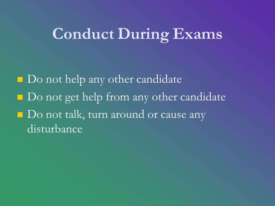 Conduct During Exams Do not help any other candidate Do not get help from any other candidate Do not talk, turn around or cause any disturbance