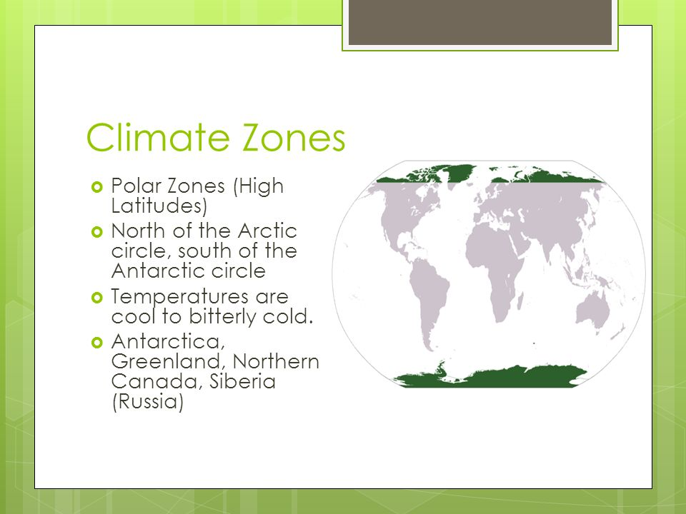 Climate Zones  Polar Zones (High Latitudes)  North of the Arctic circle, south of the Antarctic circle  Temperatures are cool to bitterly cold.